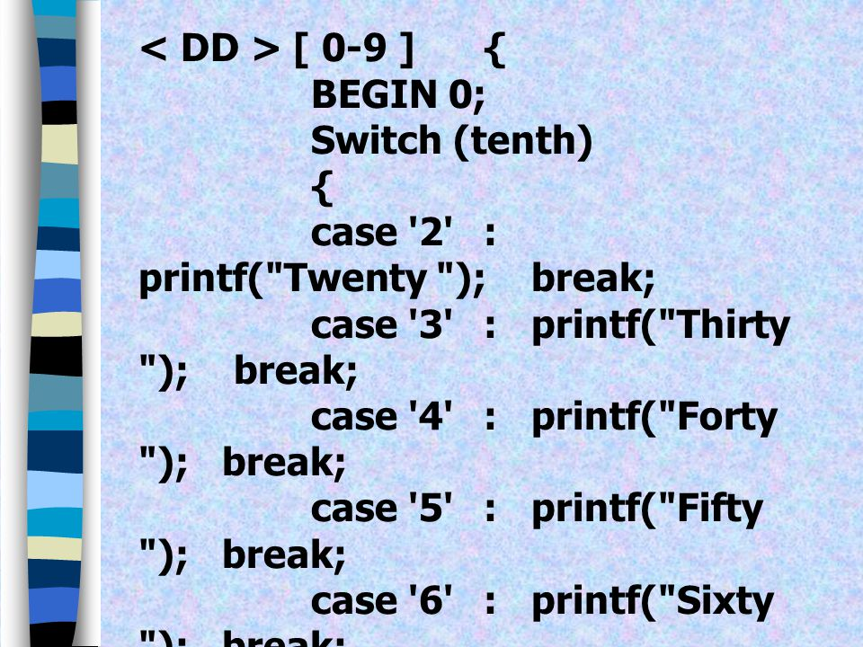 < DD > [ 0-9 ] { BEGIN 0; Switch (tenth) { case 2 : printf( Twenty ); break; case 3 : printf( Thirty ); break;